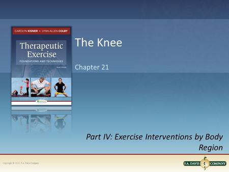 Copyright © 2013. F.A. Davis Company Part IV: Exercise Interventions by Body Region Chapter 21 The Knee.