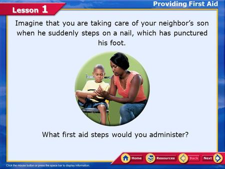 Lesson 1 Providing First Aid Imagine that you are taking care of your neighbor's son when he suddenly steps on a nail, which has punctured his foot. What.