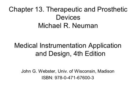Chapter 13. Therapeutic and Prosthetic Devices Michael R. Neuman Medical Instrumentation Application and Design, 4th Edition John G. Webster, Univ. of.