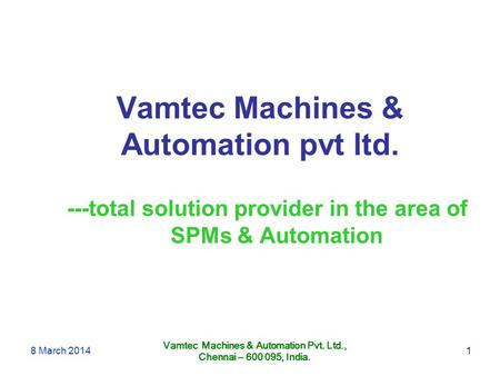 Vamtec Machines & Automation pvt ltd. Vamtec Machines & Automation Pvt. Ltd., Chennai – 600 095, India. ---total solution provider in the area of SPMs.