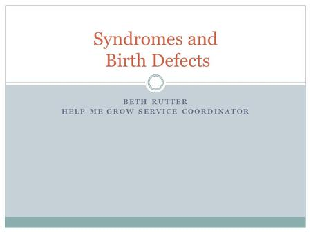 BETH RUTTER HELP ME GROW SERVICE COORDINATOR Syndromes and Birth Defects.