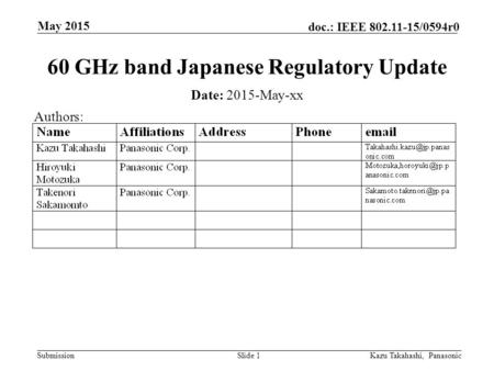 Submission doc.: IEEE 802.11-15/0594r0 May 2015 Slide 1 60 GHz band Japanese Regulatory Update Date: 2015-May-xx Authors: Kazu Takahashi, Panasonic.