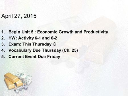 April 27, 2015 Begin Unit 5 : Economic Growth and Productivity