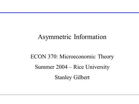 Asymmetric Information ECON 370: Microeconomic Theory Summer 2004 – Rice University Stanley Gilbert.