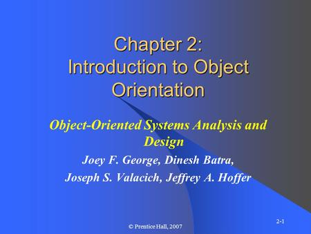 2-1 © Prentice Hall, 2007 Chapter 2: Introduction to Object Orientation Object-Oriented Systems Analysis and Design Joey F. George, Dinesh Batra, Joseph.