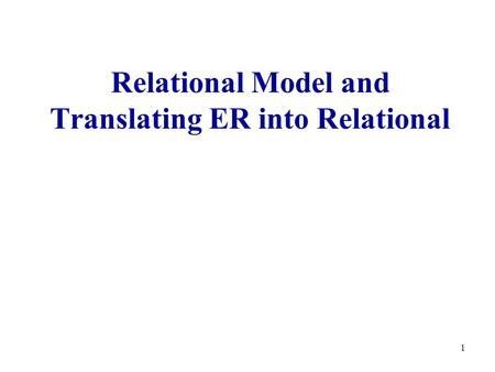 1 Relational Model and Translating ER into Relational.