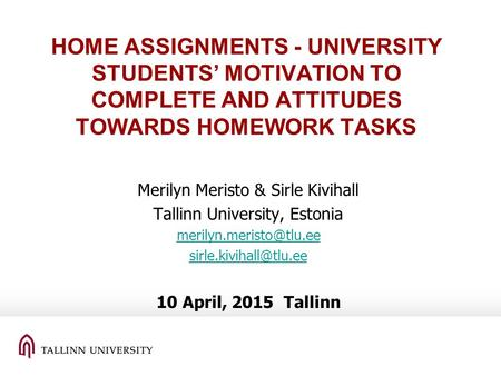 HOME ASSIGNMENTS - UNIVERSITY STUDENTS' MOTIVATION TO COMPLETE AND ATTITUDES TOWARDS HOMEWORK TASKS Merilyn Meristo & Sirle Kivihall Tallinn University,