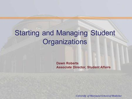 University of Maryland School of Medicine Starting and Managing Student Organizations Dawn Roberts Associate Director, Student Affairs.