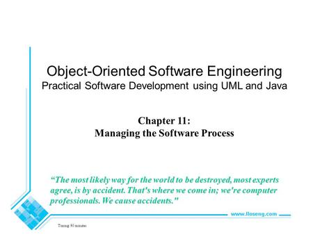 "Object-Oriented Software Engineering Practical Software Development using UML <strong>and</strong> Java Chapter 11: Managing the Software Process Timing: 90 minutes ""The."