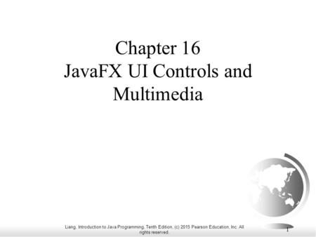 Liang, Introduction to Java Programming, Tenth Edition, (c) 2015 Pearson Education, Inc. All rights reserved. 1 Chapter 16 JavaFX UI Controls and Multimedia.