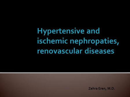 Zehra Eren, M.D.. explain hypertansion and renal disease interaction, describe renovascular diseases describe diagnostic evaluation explan therapy in.