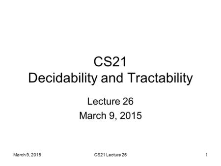 March 9, 2015CS21 Lecture 261 CS21 Decidability and Tractability Lecture 26 March 9, 2015.