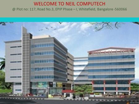 WELCOME TO NEIL Plot no: 117, Road No.3, EPIP Phase – I, Whitefield, Bangalore -560066.