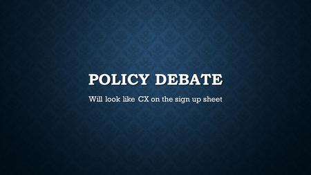 POLICY DEBATE Will look like CX on the sign up sheet.
