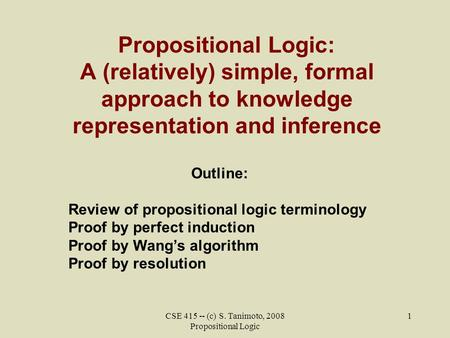 CSE 415 -- (c) S. Tanimoto, 2008 Propositional Logic 1 Propositional Logic: A (relatively) simple, formal approach to knowledge representation and inference.