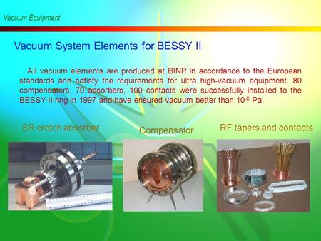 Vacuum System Elements for BESSY II Vacuum Equipment All vacuum elements are produced at BINP in accordance to the European standards and satisfy the.