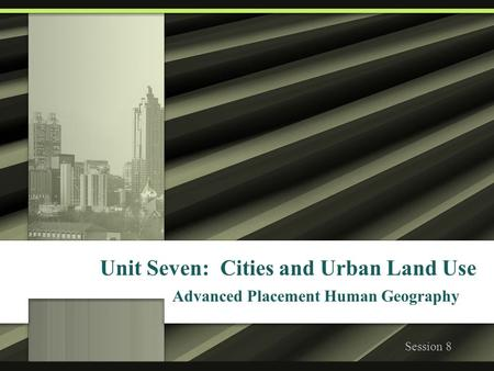 Unit Seven: Cities and Urban Land Use Advanced Placement Human Geography Session 8.