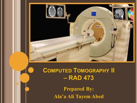 C OMPUTED T OMOGRAPHY II – RAD 473 Prepared By: Ala'a Ali Tayem Abed.