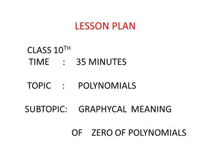 CLASS 10 TH TIME : 35 MINUTES TOPIC : POLYNOMIALS SUBTOPIC: GRAPHYCAL MEANING OF ZERO OF POLYNOMIALS LESSON PLAN.