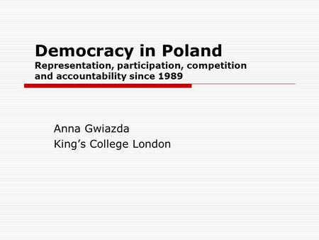 Democracy in Poland Representation, participation, competition and accountability since 1989 Anna Gwiazda King's College London.