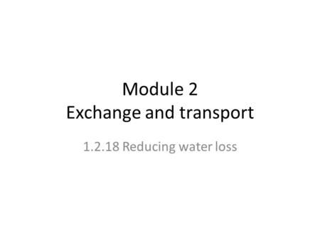 Module 2 Exchange and transport 1.2.18 Reducing water loss.