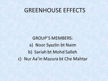 GREENHOUSE EFFECTS GROUP'S MEMBERS: a)Noor Syazlin bt Naim b)Sariah bt Mohd Salleh c)Nur Aa'in Mazura bt Che Mahtar.