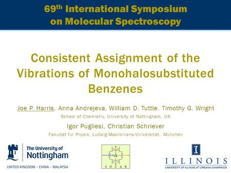 69 th International Symposium on Molecular Spectroscopy Consistent Assignment of the Vibrations of Monohalosubstituted Benzenes Joe P. Harris, Anna Andrejeva,