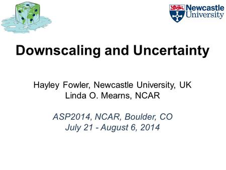 Downscaling and Uncertainty Hayley Fowler, Newcastle University, UK Linda O. Mearns, NCAR ASP2014, NCAR, Boulder, CO July 21 - August 6, 2014.