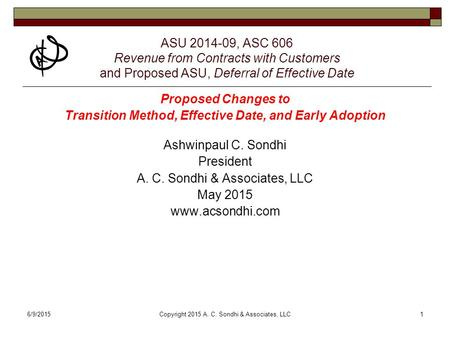 6/9/2015Copyright 2015 A. C. Sondhi & Associates, LLC1 ASU 2014-09, ASC 606 Revenue from Contracts with Customers and Proposed ASU, Deferral of Effective.
