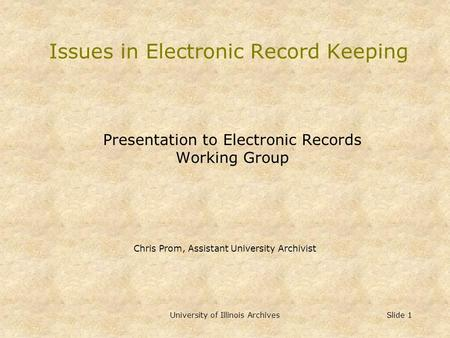 University of Illinois Archives Slide 1 Issues in Electronic Record Keeping Presentation to Electronic Records Working Group Chris Prom, Assistant University.