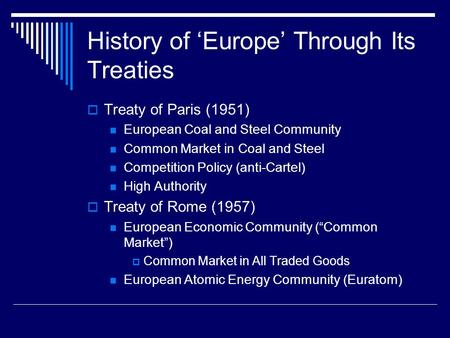 History of 'Europe' Through Its Treaties  Treaty of Paris (1951) European Coal and Steel Community Common Market in Coal and Steel Competition Policy.