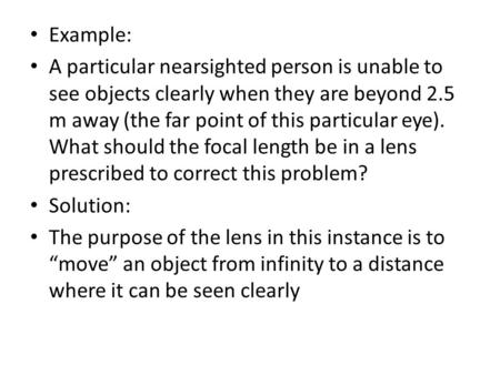 Example: A particular nearsighted person is unable to see objects clearly when they are beyond 2.5 m away (the far point of this particular eye). What.