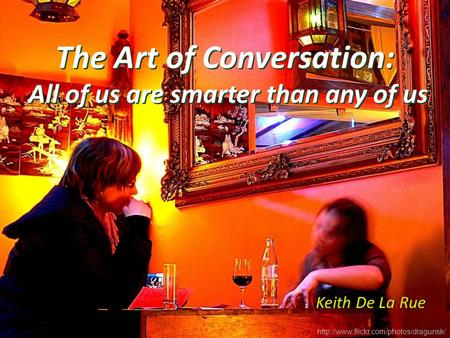 The Art of Conversation: All of us are smarter than any of us Keith De La Rue