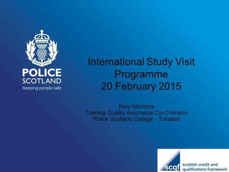 International Study Visit Programme 20 February 2015 Rory McIntyre Training Quality Assurance Co-Ordinator Police Scotland College - Tulliallan.