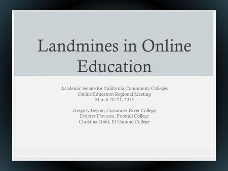 Landmines in Online Education Academic Senate for California Community Colleges Online Education Regional Meeting March 20/21, 2015 Gregory Beyrer, Cosumnes.