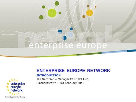 ENTERPRISE EUROPE NETWORK INTRODUCTION Jan Gerritsen – Manager EEN IRELAND Blachardstown – 3rd February 2015.