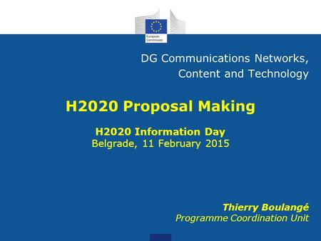 Thierry Boulangé Programme Coordination Unit DG Communications Networks, Content and Technology H2020 Information Day Belgrade, 11 February 2015.