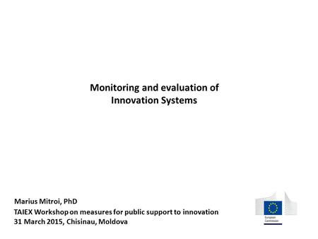 TAIEX Workshop on measures for public support to innovation 31 March 2015, Chisinau, Moldova Monitoring and evaluation of Innovation Systems Marius Mitroi,