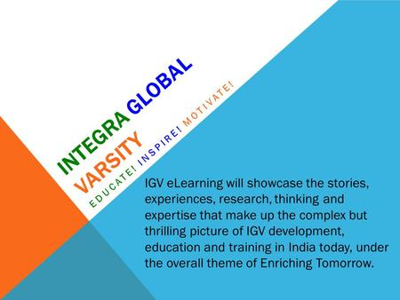 INTEGRA GLOBAL VARSITY EDUCATE! INSPIRE! MOTIVATE! IGV eLearning will showcase the stories, experiences, research, thinking and expertise that make up.