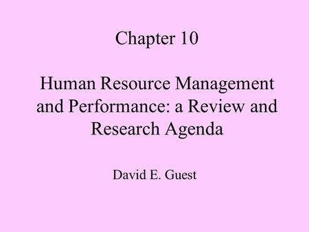 Chapter 10 Human Resource Management and Performance: a Review and Research Agenda David E. Guest.