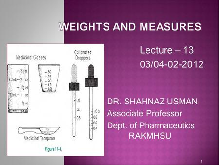 WEIGHTS AND MEASURES Lecture – 13 03/ DR. SHAHNAZ USMAN