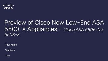 Preview of Cisco New Low-End ASA 5500-X Appliances - Cisco ASA 5506-X & 5508-X Your name Your team Date.