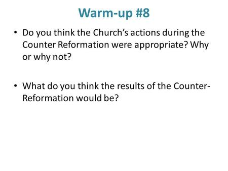 Warm-up #8 Do you think the Church's actions during the Counter Reformation were appropriate? Why or why not? What do you think the results of the Counter-