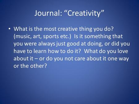 "Journal: ""Creativity"" What is the most creative thing you do? (music, art, sports etc.) Is it something that you were always just good at doing, or did."