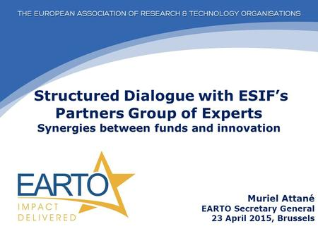 Structured Dialogue with ESIF's Partners Group of Experts Synergies between funds and innovation Muriel Attané EARTO Secretary General 23 April 2015, Brussels.