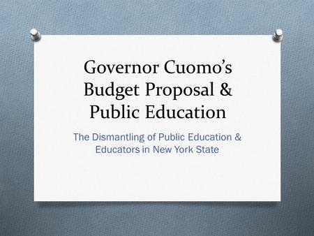 Governor Cuomo's Budget Proposal & Public Education The Dismantling of Public Education & Educators in New York State.
