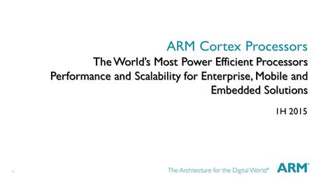 1 The World's Most Power Efficient Processors Performance and Scalability for Enterprise, Mobile and Embedded Solutions ARM Cortex Processors The World's.