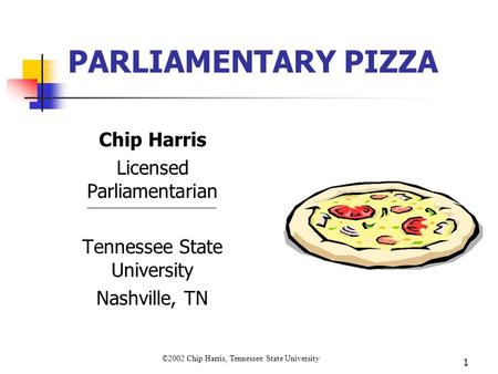 ©2002 Chip Harris, Tennessee State University 1 PARLIAMENTARY PIZZA Chip Harris Licensed Parliamentarian Tennessee State University Nashville, TN.