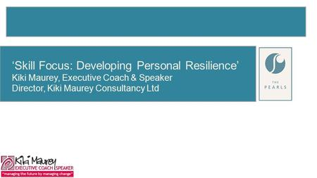 'Skill Focus: Developing Personal Resilience' Kiki Maurey, Executive Coach & Speaker Director, Kiki Maurey Consultancy Ltd.