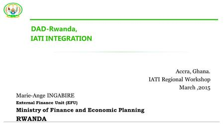 DAD-Rwanda, IATI INTEGRATION Accra, Ghana. IATI Regional Workshop March,2015 Marie-Ange INGABIRE External Finance Unit (EFU) Ministry of Finance and Economic.